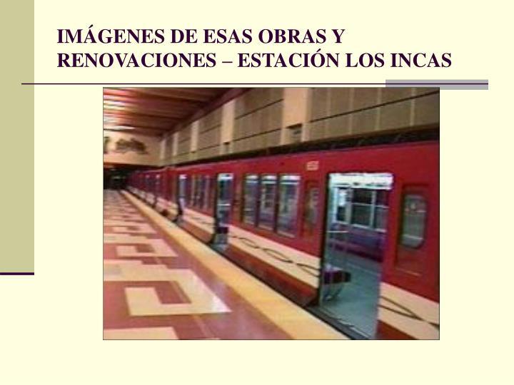 IMÁGENES DE ESAS OBRAS Y RENOVACIONES – ESTACIÓN LOS INCAS