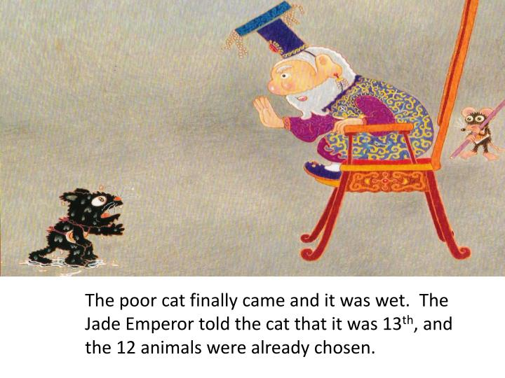 The poor cat finally came and it was wet.  The Jade Emperor told the cat that it was 13