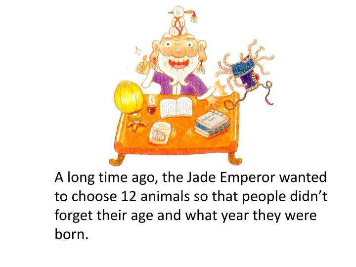 A long time ago, the Jade Emperor wanted to choose 12 animals so that people didn't forget their a...