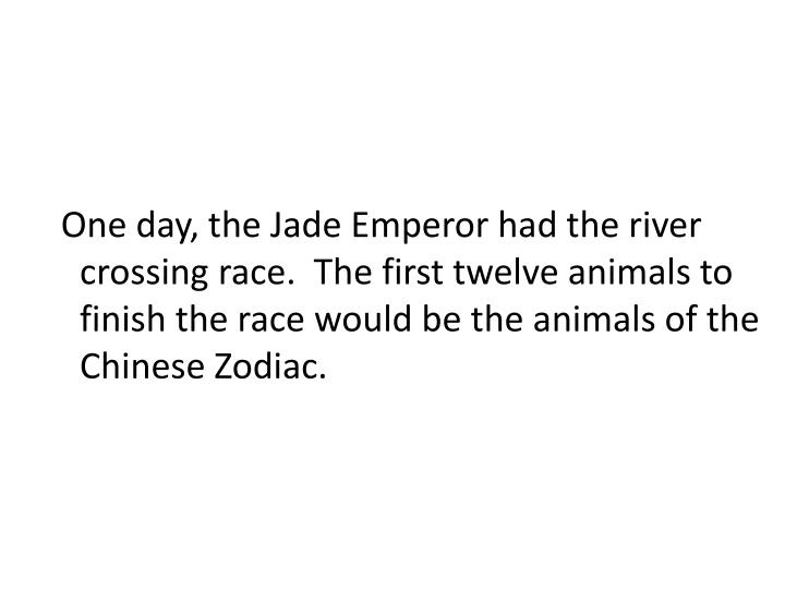 One day, the Jade Emperor had the river crossing race.  The first twelve animals to finish the race would be the animals of the Chinese Zodiac.