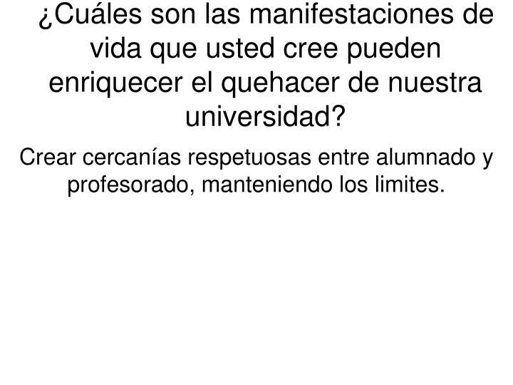 ¿Cuáles son las manifestaciones de vida que usted cree pueden enriquecer el quehacer de nuestra universidad?
