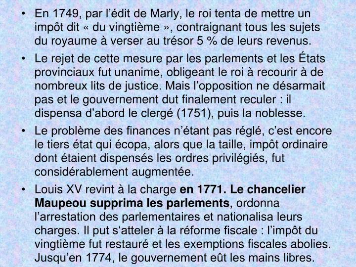 En 1749, par ldit de Marly, le roi tenta de mettre un impt dit du vingtime, contraignant tous les sujets du royaume  verser au trsor 5% de leurs revenus.