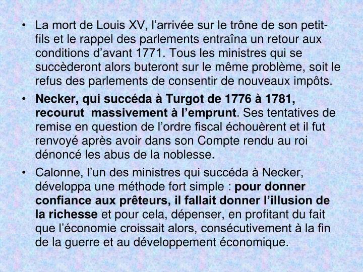La mort de Louis XV, larrive sur le trne de son petit-fils et le rappel des parlements entrana un retour aux conditions davant 1771. Tous les ministres qui se succderont alors buteront sur le mme problme, soit le refus des parlements de consentir de nouveaux impts.