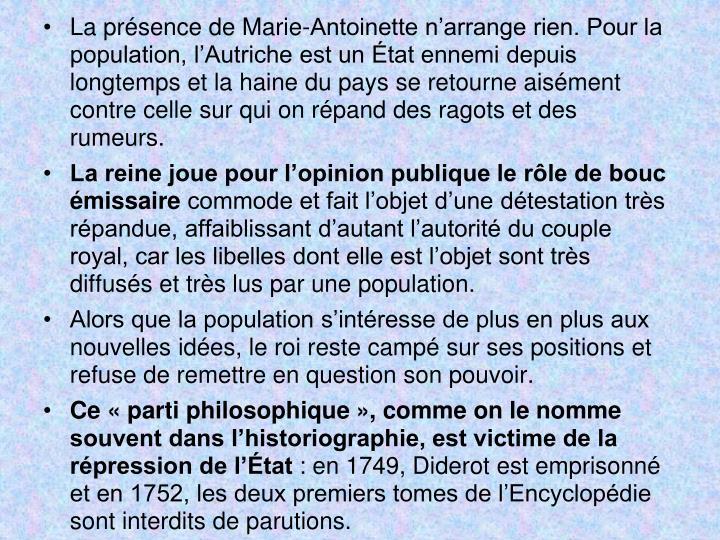 La prsence de Marie-Antoinette narrange rien. Pour la population, lAutriche est un tat ennemi depuis longtemps et la haine du pays se retourne aisment contre celle sur qui on rpand des ragots et des rumeurs.