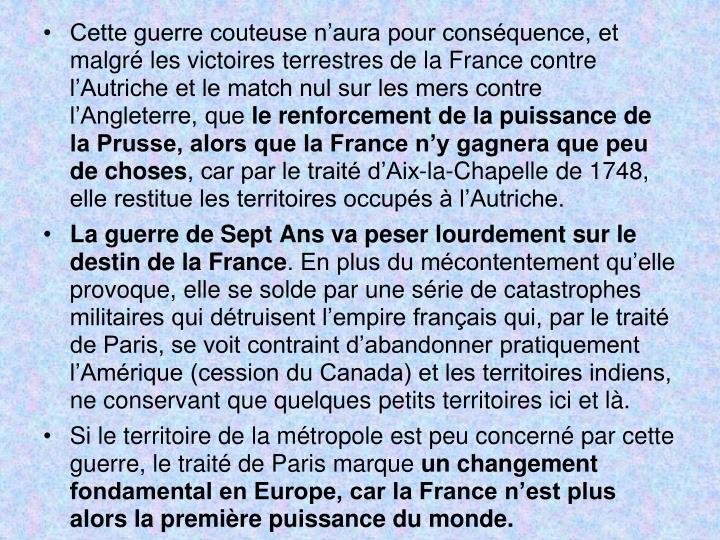Cette guerre couteuse naura pour consquence, et malgr les victoires terrestres de la France contre lAutriche et le match nul sur les mers contre lAngleterre, que