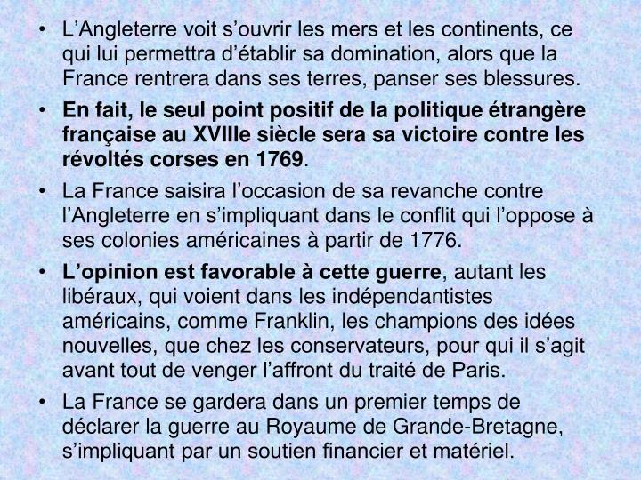 LAngleterre voit souvrir les mers et les continents, ce qui lui permettra dtablir sa domination, alors que la France rentrera dans ses terres, panser ses blessures.