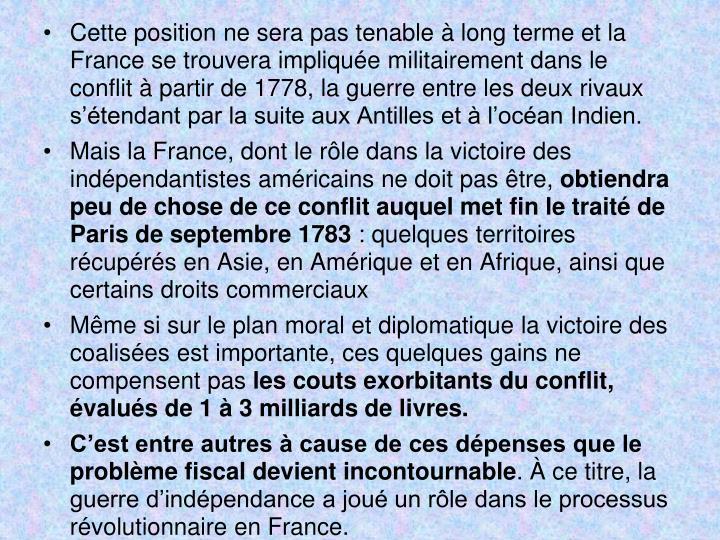 Cette position ne sera pas tenable  long terme et la France se trouvera implique militairement dans le conflit  partir de 1778, la guerre entre les deux rivaux stendant par la suite aux Antilles et  locan Indien.