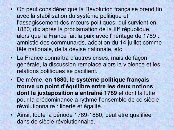 On peut considrer que la Rvolution franaise prend fin avec la stabilisation du systme politique et lassagissement des murs politiques, qui survient en 1880, dix aprs la proclamation de la III