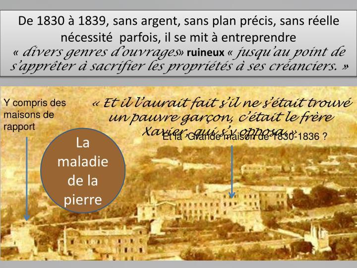 De 1830  1839, sans argent, sans plan prcis, sans relle ncessit  parfois, il se mit  entreprendre