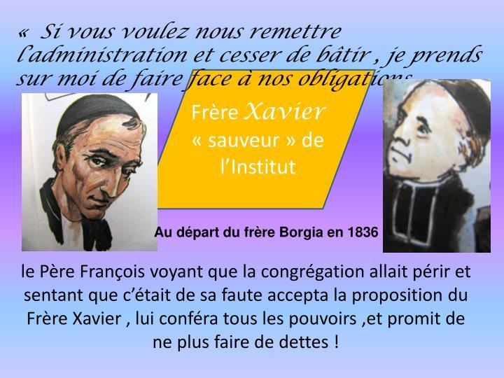 le Pre Franois voyant que la congrgation allait prir et sentant que ctait de sa faute accepta la proposition du Frre Xavier , lui confra tous les pouvoirs ,et promit de ne plus faire de dettes !