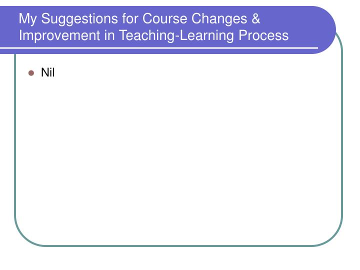 My Suggestions for Course Changes & Improvement in Teaching-Learning Process