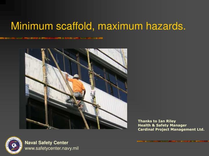 Minimum scaffold, maximum hazards.