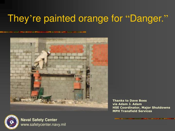 They re painted orange for danger