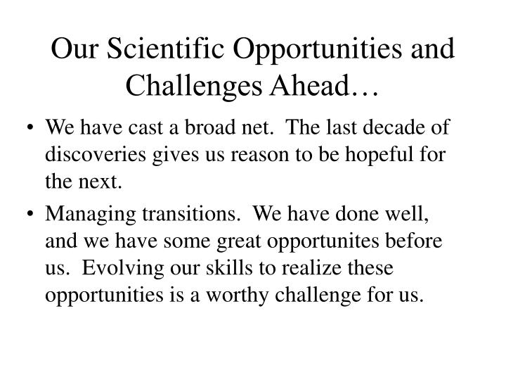 Our Scientific Opportunities and Challenges Ahead…