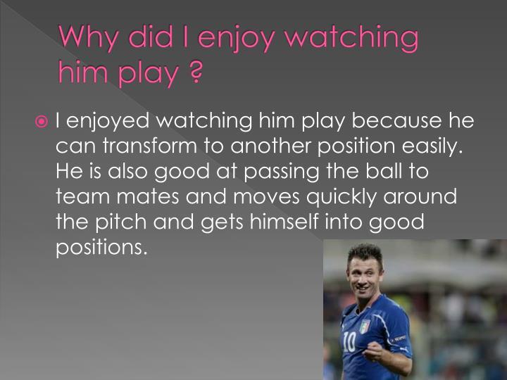 Why did I enjoy watching him play ?