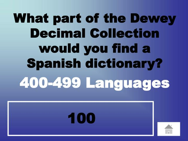 What part of the Dewey Decimal Collection       would you find a            Spanish dictionary?