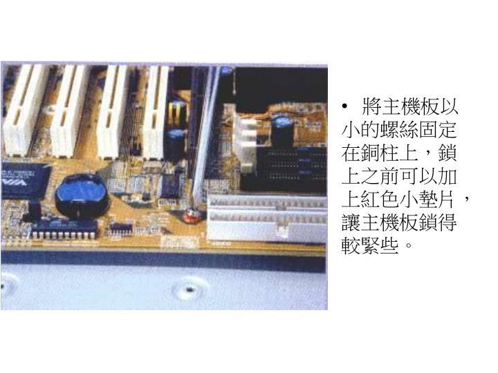 將主機板以小的螺絲固定在銅柱上,鎖上之前可以加上紅色小墊片,讓主機板鎖得較緊些。