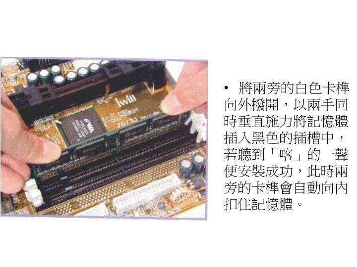 將兩旁的白色卡榫向外撥開,以兩手同時垂直施力將記憶體插入黑色的插槽中,若聽到「喀」的一聲便安裝成功,此時兩旁的卡榫會自動向內扣住記憶體。