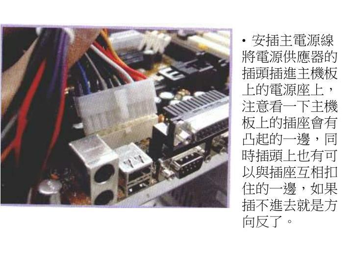 安插主電源線將電源供應器的插頭插進主機板上的電源座上,注意看一下主機板上的插座會有凸起的一邊,同時插頭上也有可以與插座互相扣住的一邊,如果插不進去就是方向反了。