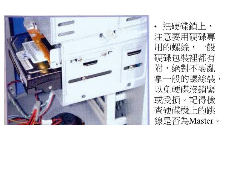 把硬碟鎖上,注意要用硬碟專用的螺絲,一般硬碟包裝裡都有附,絕對不要亂拿一般的螺絲裝,以免硬碟沒鎖緊或受損。記得檢查硬碟機上的跳線是否為