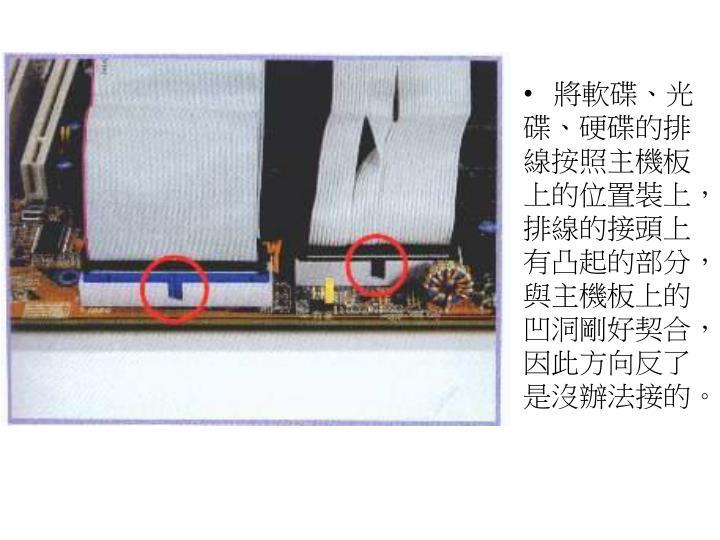 將軟碟、光碟、硬碟的排線按照主機板上的位置裝上,排線的接頭上有凸起的部分,與主機板上的凹洞剛好契合,因此方向反了是沒辦法接的。
