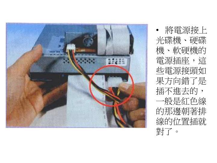 將電源接上光碟機、硬碟機、軟硬機的電源插座,這些電源接頭如果方向錯了是插不進去的,一般是紅色線的那邊朝著排線的位置插就對了。