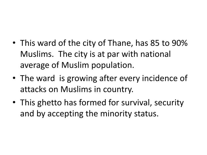 This ward of the city of Thane, has 85 to 90% Muslims.  The city is at par with national average of Muslim population.