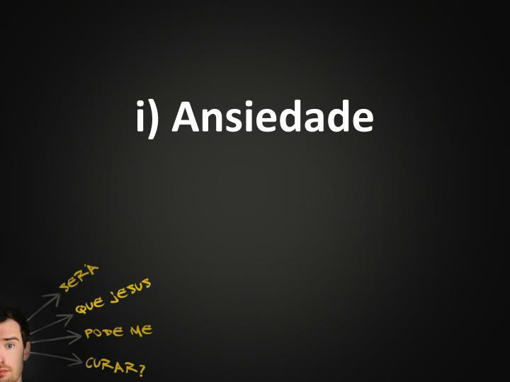 i) Ansiedade