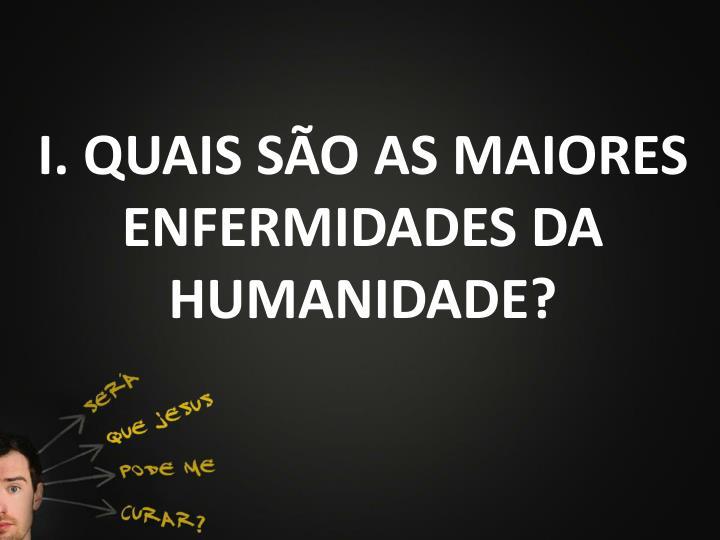I. QUAIS SÃO AS MAIORES ENFERMIDADES DA HUMANIDADE?