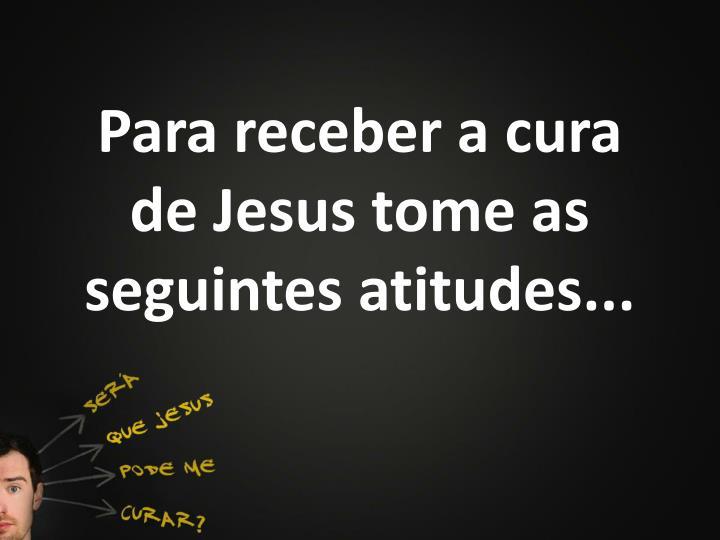 Para receber a cura de Jesus tome as seguintes atitudes...