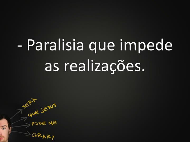 - Paralisia que impede as realizações.