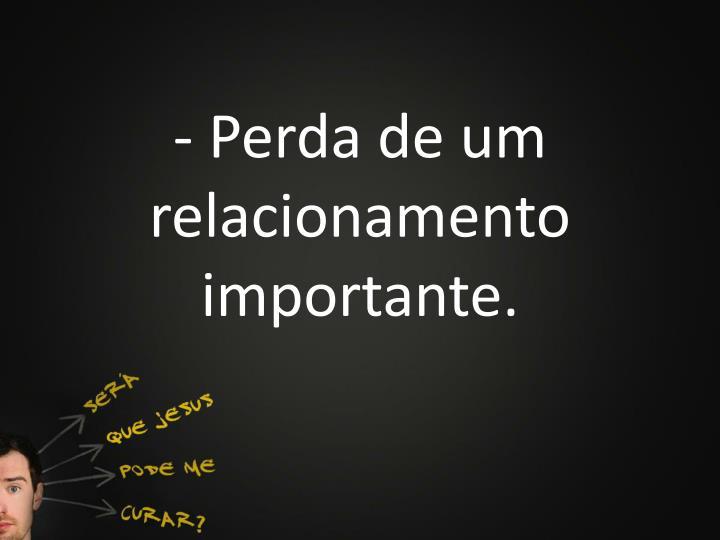 - Perda de um relacionamento importante.