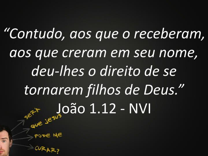 """""""Contudo, aos que o receberam, aos que creram em seu nome, deu-lhes o direito de se tornarem filhos de Deus."""""""
