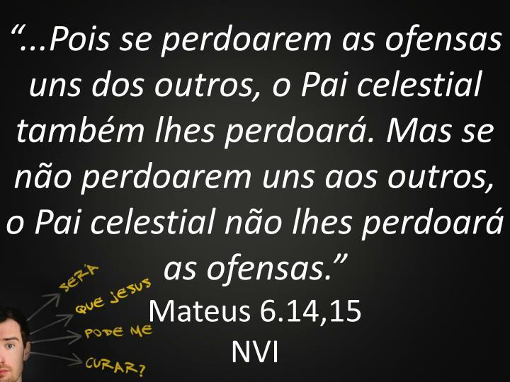 """""""...Pois se perdoarem as ofensas uns dos outros, o Pai celestial também lhes perdoará. Mas se não perdoarem uns aos outros, o Pai celestial não lhes perdoará as ofensas."""""""
