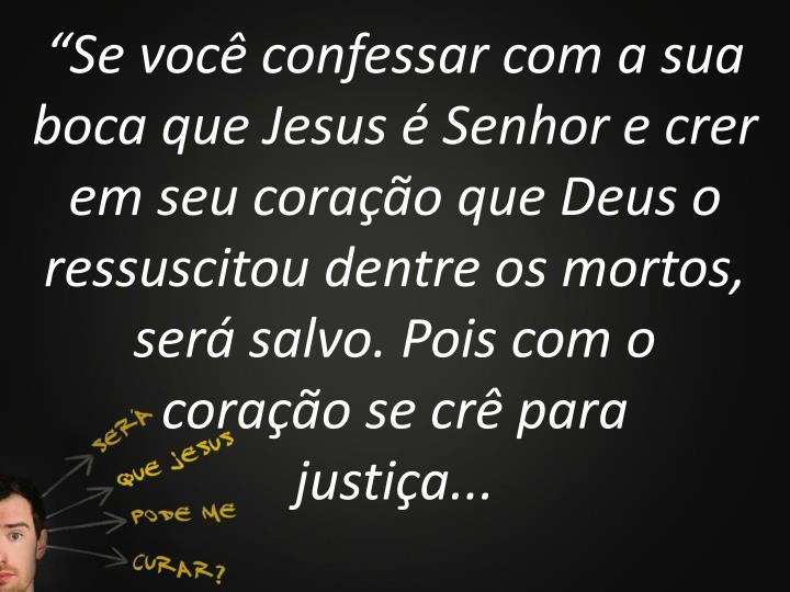 """""""Se você confessar com a sua boca que Jesus é Senhor e crer em seu coração que Deus o ressuscitou dentre os mortos, será salvo. Pois com o"""