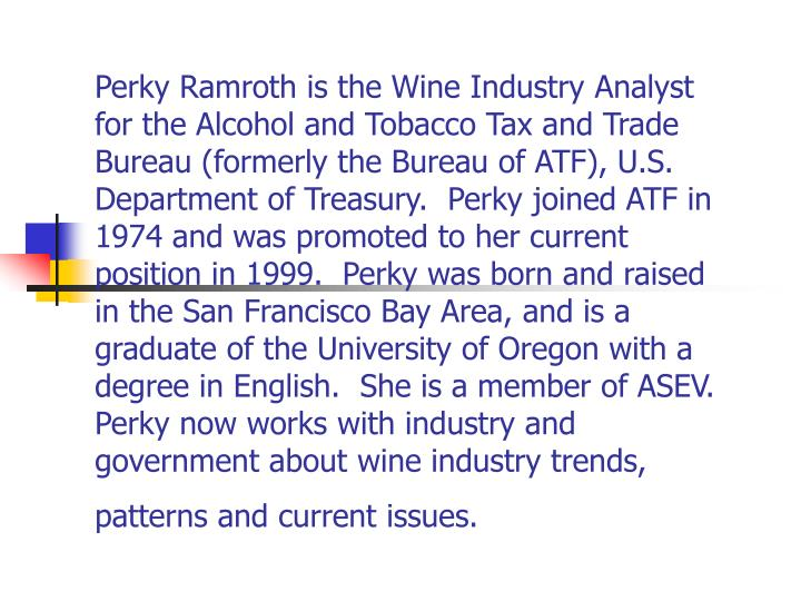 Perky Ramroth is the Wine Industry Analyst for the Alcohol and Tobacco Tax and Trade Bureau (formerly the Bureau of ATF), U.S. Department of Treasury.  Perky joined ATF in 1974 and was promoted to her current position in 1999.  Perky was born and raised in the San Francisco Bay Area, and is a graduate of the University of Oregon with a degree in English.  She is a member of ASEV.  Perky now works with industry and government about wine industry trends, patterns and current issues.
