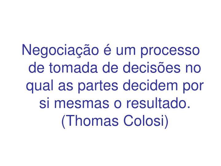 Negociação é um processo de tomada de decisões no qual as partes decidem por si mesmas o resultado. (Thomas Colosi)
