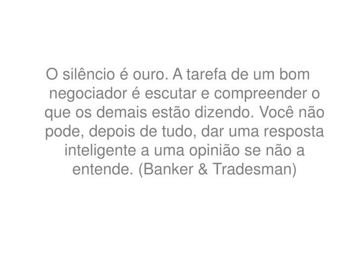 O silêncio é ouro. A tarefa de um bom negociador é escutar e compreender o que os demais estão dizendo. Você não pode, depois de tudo, dar uma resposta inteligente a uma opinião se não a entende. (Banker & Tradesman)