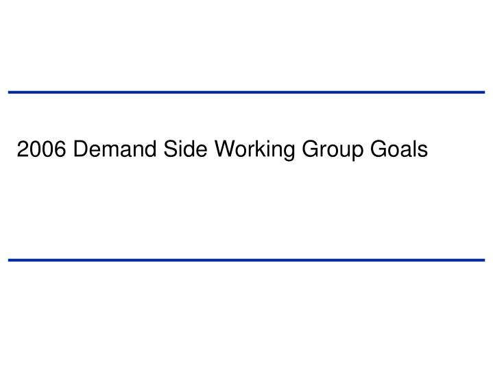 2006 demand side working group goals
