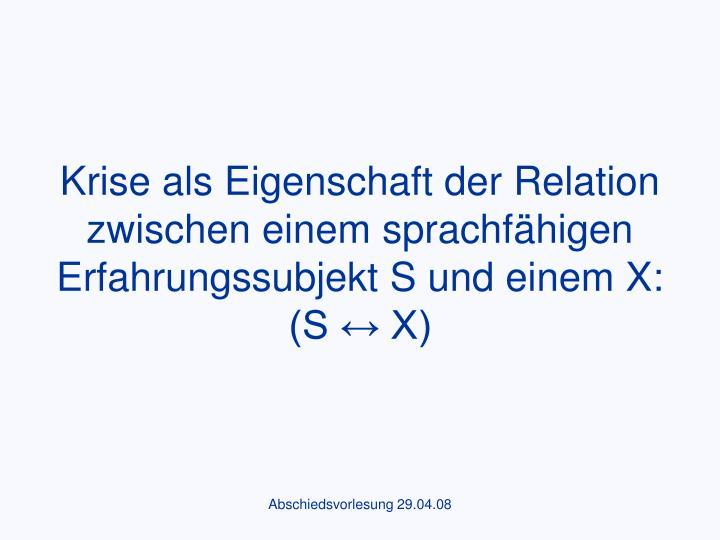 Krise als Eigenschaft der Relation zwischen einem sprachfähigen Erfahrungssubjekt S und einem X: (S ↔ X)