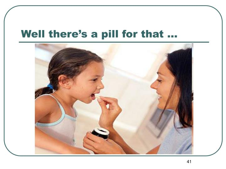 Well there's a pill for that …