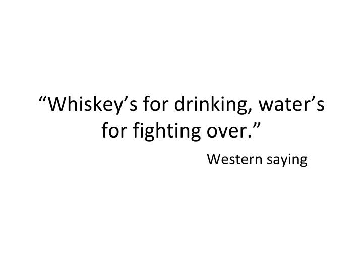 """Whiskey's for drinking, water's for fighting over."""