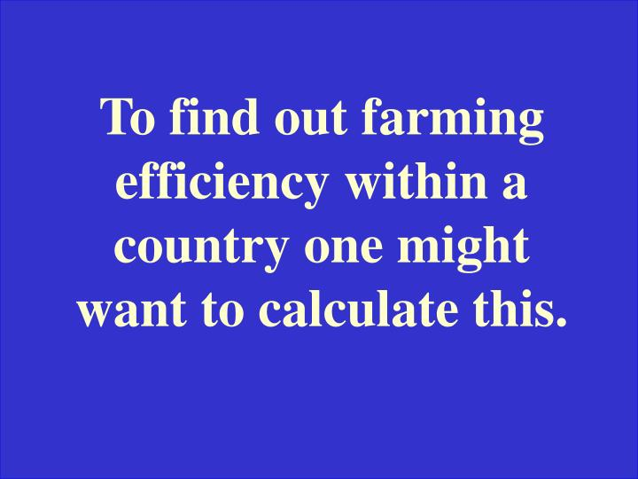 To find out farming efficiency within a country one might want to calculate this.