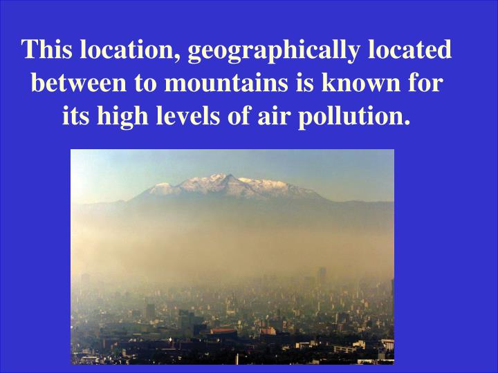 This location, geographically located between to mountains is known for its high levels of air pollution.