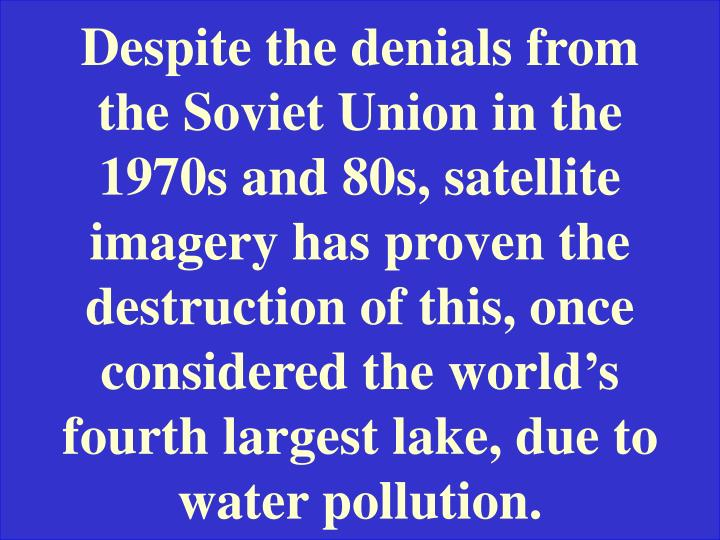 Despite the denials from the Soviet Union in the 1970s and 80s, satellite imagery has proven the destruction of this, once considered the world's fourth largest lake, due to water pollution.