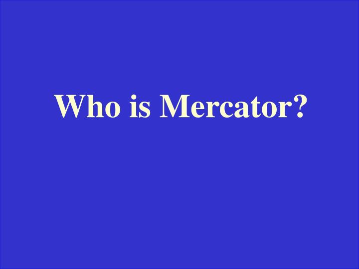 Who is Mercator?