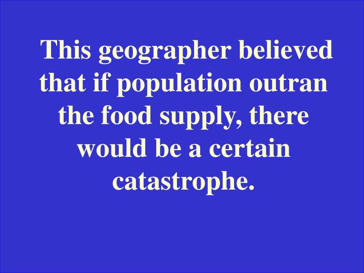 This geographer believed that if population outran the food supply, there would be a certain catastrophe.