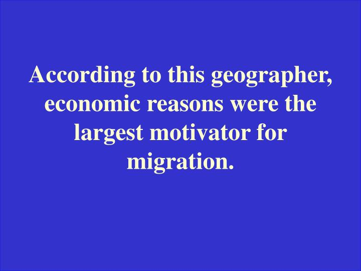 According to this geographer, economic reasons were the largest motivator for migration.