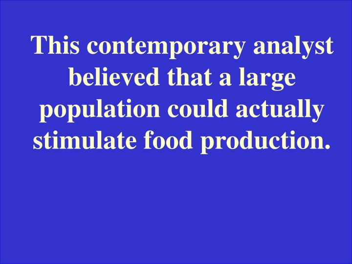This contemporary analyst believed that a large population could actually stimulate food production.