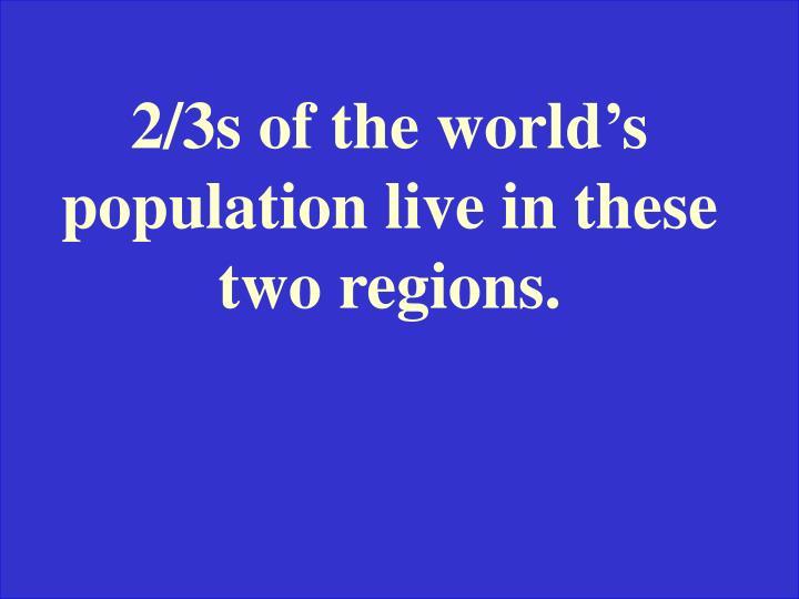 2/3s of the world's population live in these two regions.